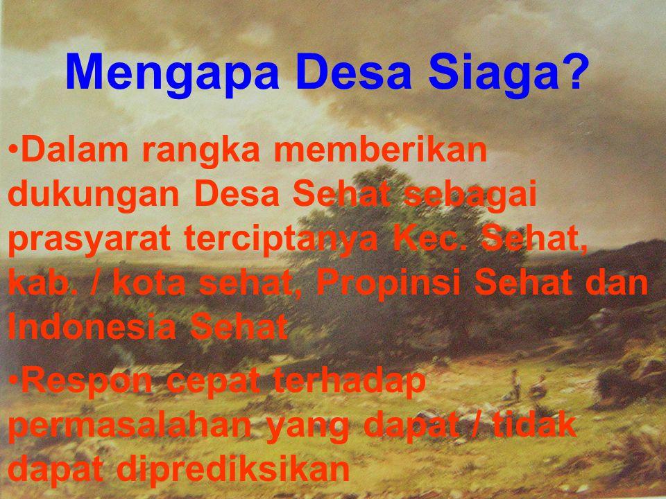 Mengapa Desa Siaga? •Dalam rangka memberikan dukungan Desa Sehat sebagai prasyarat terciptanya Kec. Sehat, kab. / kota sehat, Propinsi Sehat dan Indon