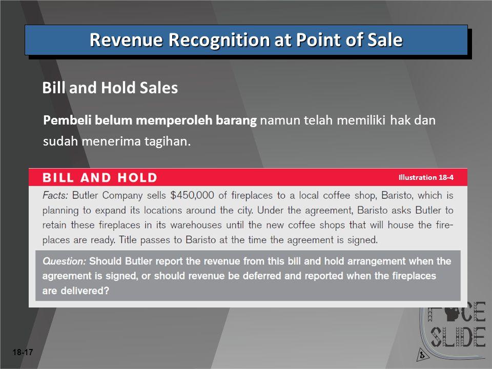 18-17 Bill and Hold Sales Revenue Recognition at Point of Sale Pembeli belum memperoleh barang namun telah memiliki hak dan sudah menerima tagihan.