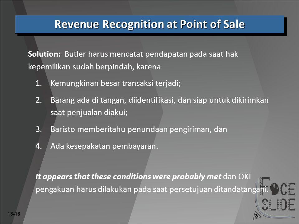 18-18 Revenue Recognition at Point of Sale Solution: Butler harus mencatat pendapatan pada saat hak kepemilikan sudah berpindah, karena 1.Kemungkinan besar transaksi terjadi; 2.Barang ada di tangan, diidentifikasi, dan siap untuk dikirimkan saat penjualan diakui; 3.Baristo memberitahu penundaan pengiriman, dan 4.Ada kesepakatan pembayaran.