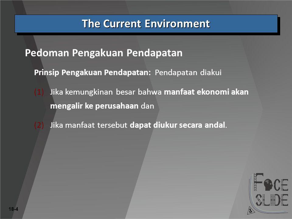 18-4 Prinsip Pengakuan Pendapatan: Pendapatan diakui Pedoman Pengakuan Pendapatan The Current Environment (1)Jika kemungkinan besar bahwa manfaat ekonomi akan mengalir ke perusahaan dan (2)Jika manfaat tersebut dapat diukur secara andal.