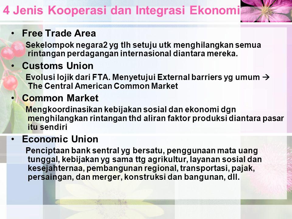 4 Jenis Kooperasi dan Integrasi Ekonomi •Free Trade Area Sekelompok negara2 yg tlh setuju utk menghilangkan semua rintangan perdagangan internasional diantara mereka.