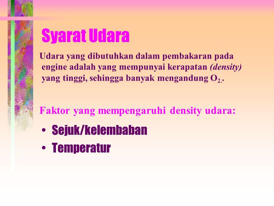 Syarat Udara •Sejuk/kelembaban •Temperatur Udara yang dibutuhkan dalam pembakaran pada engine adalah yang mempunyai kerapatan (density) yang tinggi, sehingga banyak mengandung O 2..