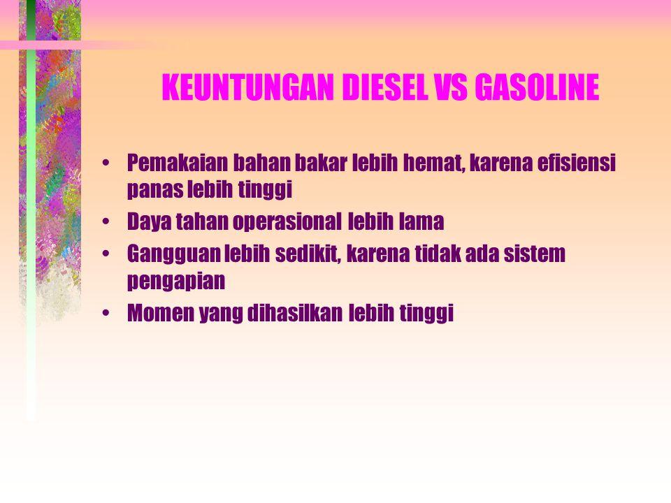 KEUNTUNGAN DIESEL VS GASOLINE •Pemakaian bahan bakar lebih hemat, karena efisiensi panas lebih tinggi •Daya tahan operasional lebih lama •Gangguan lebih sedikit, karena tidak ada sistem pengapian •Momen yang dihasilkan lebih tinggi