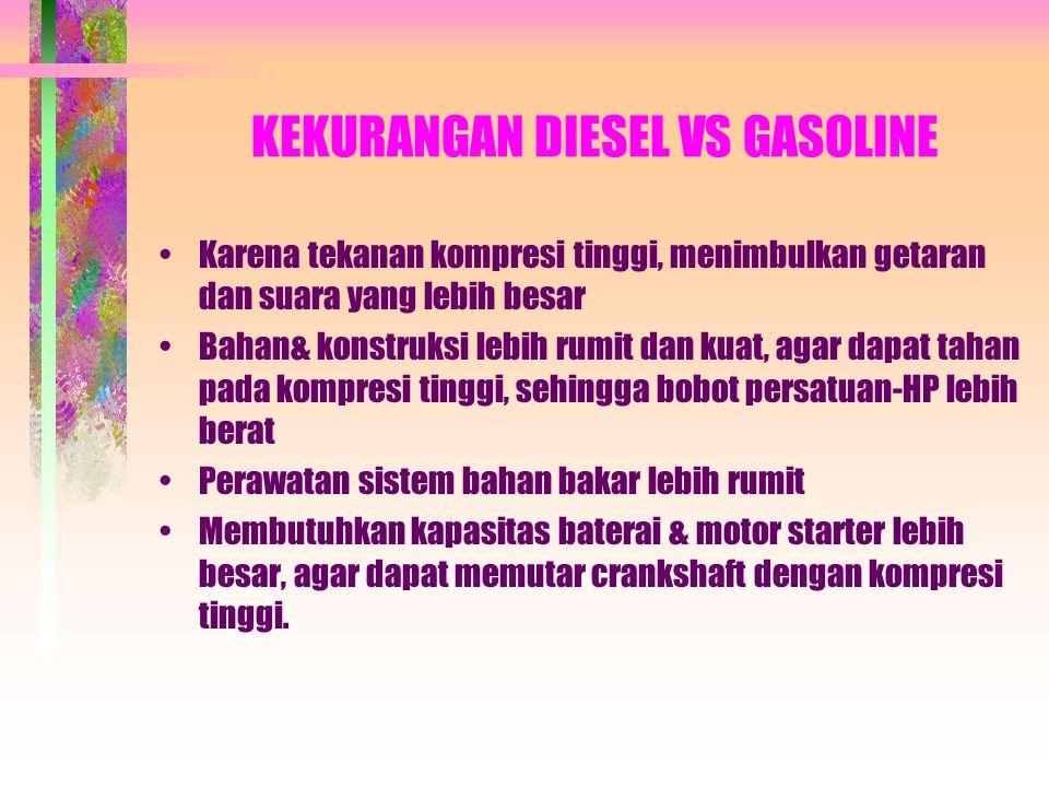 KEUNTUNGAN DIESEL VS GASOLINE •Pemakaian bahan bakar lebih hemat, karena efisiensi panas lebih tinggi •Daya tahan operasional lebih lama •Gangguan leb