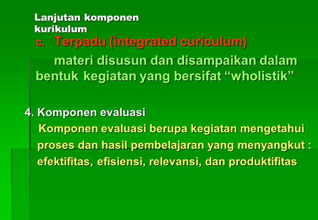 Lanjutan komponen kurikulum a.Terpisah (subject centered curiculum) materi disusun dan disampaikan dalam bentuk mata pelajaran-mata pelajaran yang ter