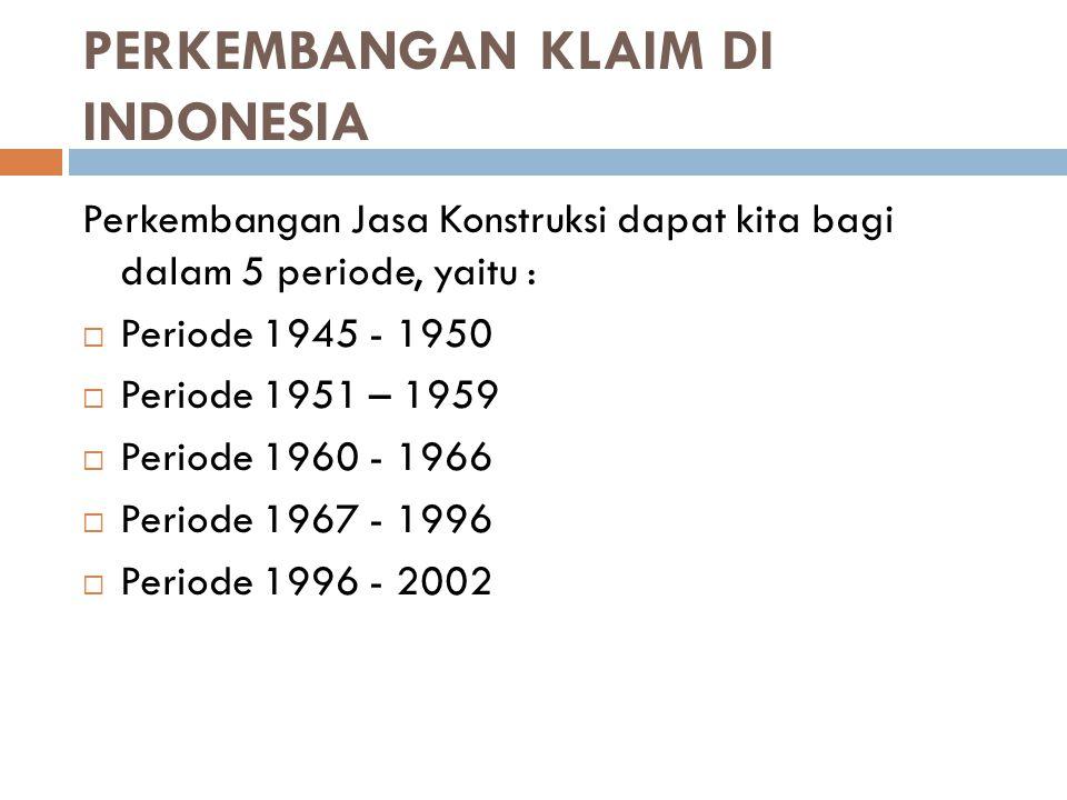 PERKEMBANGAN KLAIM DI INDONESIA Perkembangan Jasa Konstruksi dapat kita bagi dalam 5 periode, yaitu :  Periode 1945 - 1950  Periode 1951 – 1959  Pe