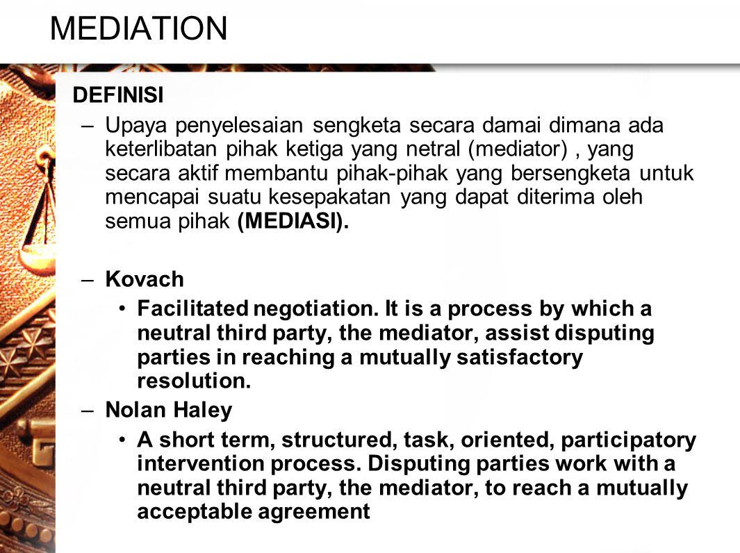 MEDIATION •DEFINISI –Upaya penyelesaian sengketa secara damai dimana ada keterlibatan pihak ketiga yang netral (mediator), yang secara aktif membantu pihak-pihak yang bersengketa untuk mencapai suatu kesepakatan yang dapat diterima oleh semua pihak (MEDIASI).