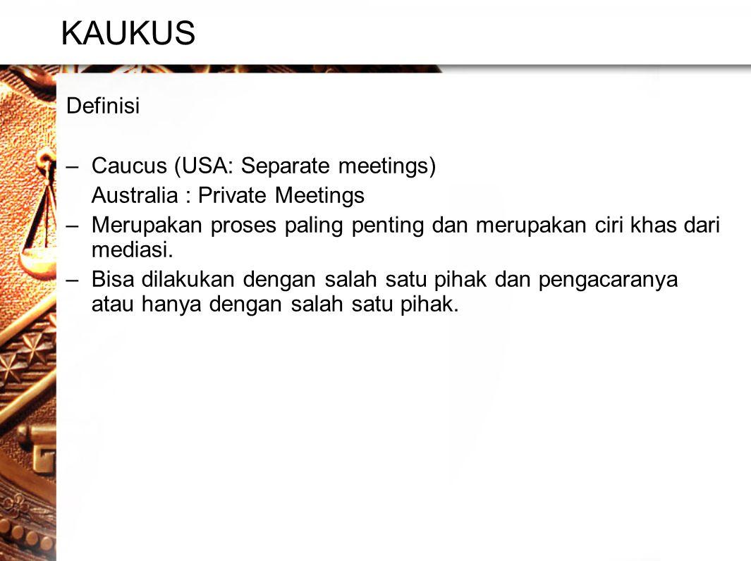 KAUKUS Definisi –Caucus (USA: Separate meetings) Australia : Private Meetings –Merupakan proses paling penting dan merupakan ciri khas dari mediasi.