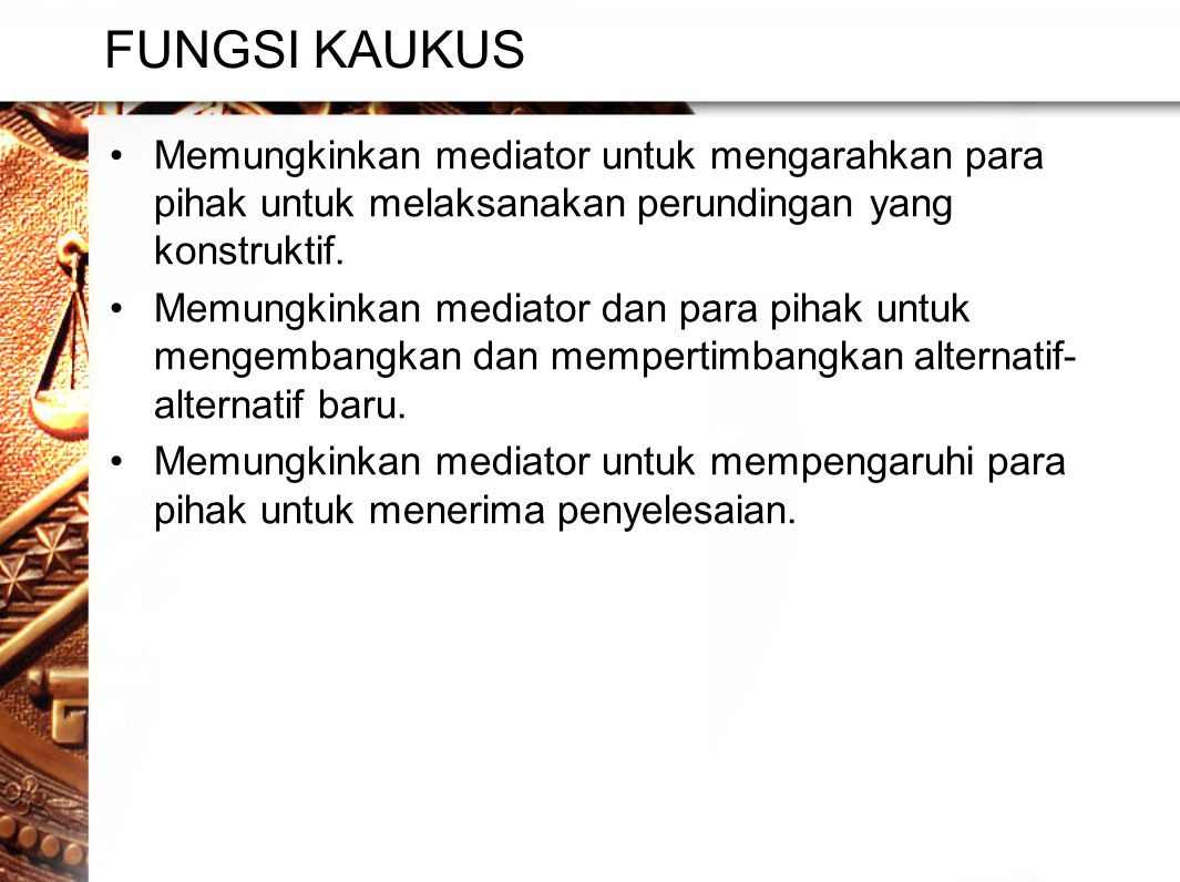 FUNGSI KAUKUS •Memungkinkan mediator untuk mengarahkan para pihak untuk melaksanakan perundingan yang konstruktif.