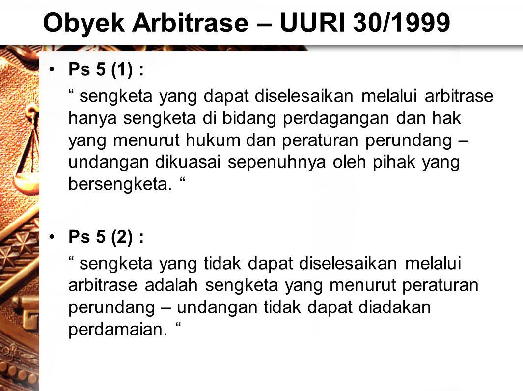 Obyek Arbitrase – UURI 30/1999 •Ps 5 (1) : sengketa yang dapat diselesaikan melalui arbitrase hanya sengketa di bidang perdagangan dan hak yang menurut hukum dan peraturan perundang – undangan dikuasai sepenuhnya oleh pihak yang bersengketa.