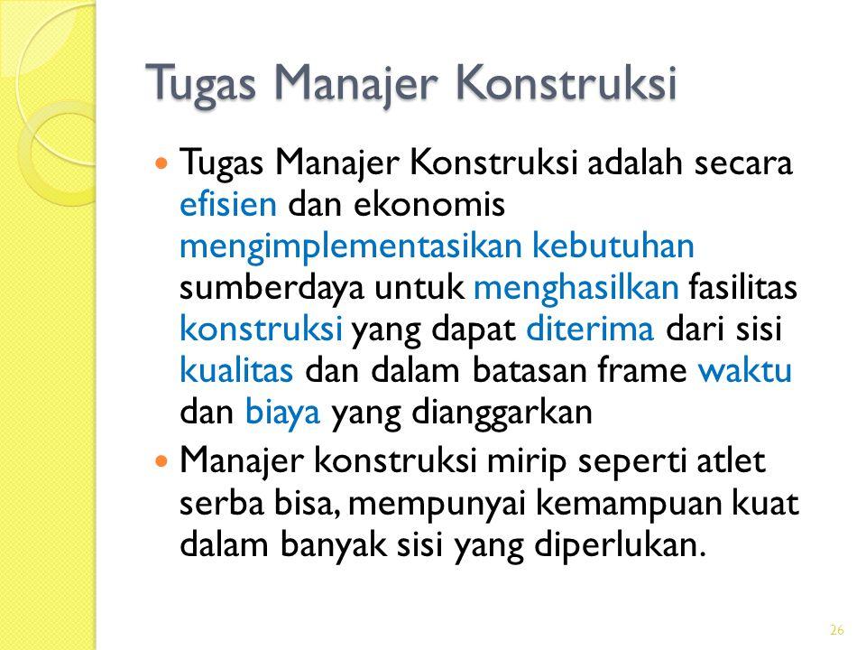 Tugas Manajer Konstruksi  Tugas Manajer Konstruksi adalah secara efisien dan ekonomis mengimplementasikan kebutuhan sumberdaya untuk menghasilkan fas