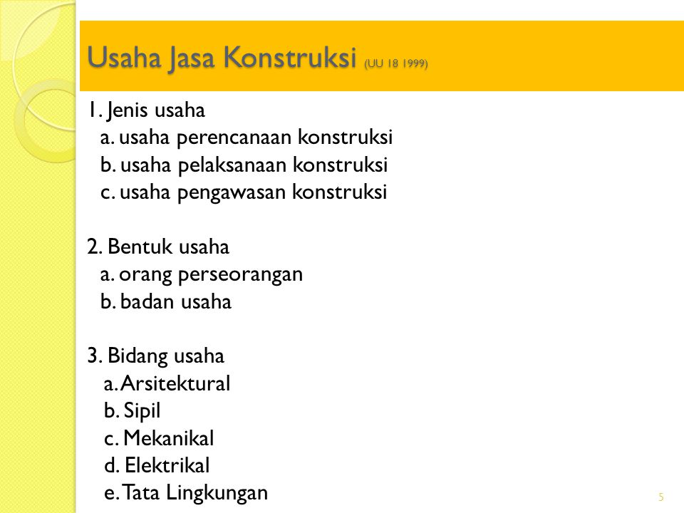 Usaha Jasa Konstruksi (UU 18 1999) 5 1. Jenis usaha a. usaha perencanaan konstruksi b. usaha pelaksanaan konstruksi c. usaha pengawasan konstruksi 2.