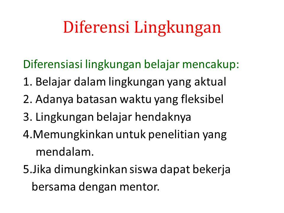 Diferensi Lingkungan Diferensiasi lingkungan belajar mencakup: 1. Belajar dalam lingkungan yang aktual 2. Adanya batasan waktu yang fleksibel 3. Lingk