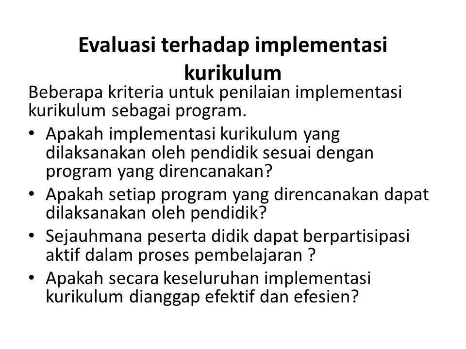 Evaluasi terhadap implementasi kurikulum Beberapa kriteria untuk penilaian implementasi kurikulum sebagai program. • Apakah implementasi kurikulum yan