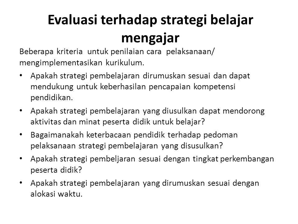 Evaluasi terhadap strategi belajar mengajar Beberapa kriteria untuk penilaian cara pelaksanaan/ mengimplementasikan kurikulum. • Apakah strategi pembe