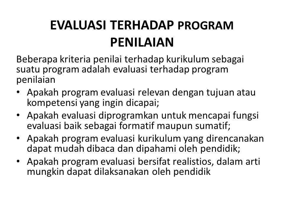 EVALUASI TERHADAP PROGRAM PENILAIAN Beberapa kriteria penilai terhadap kurikulum sebagai suatu program adalah evaluasi terhadap program penilaian • Ap