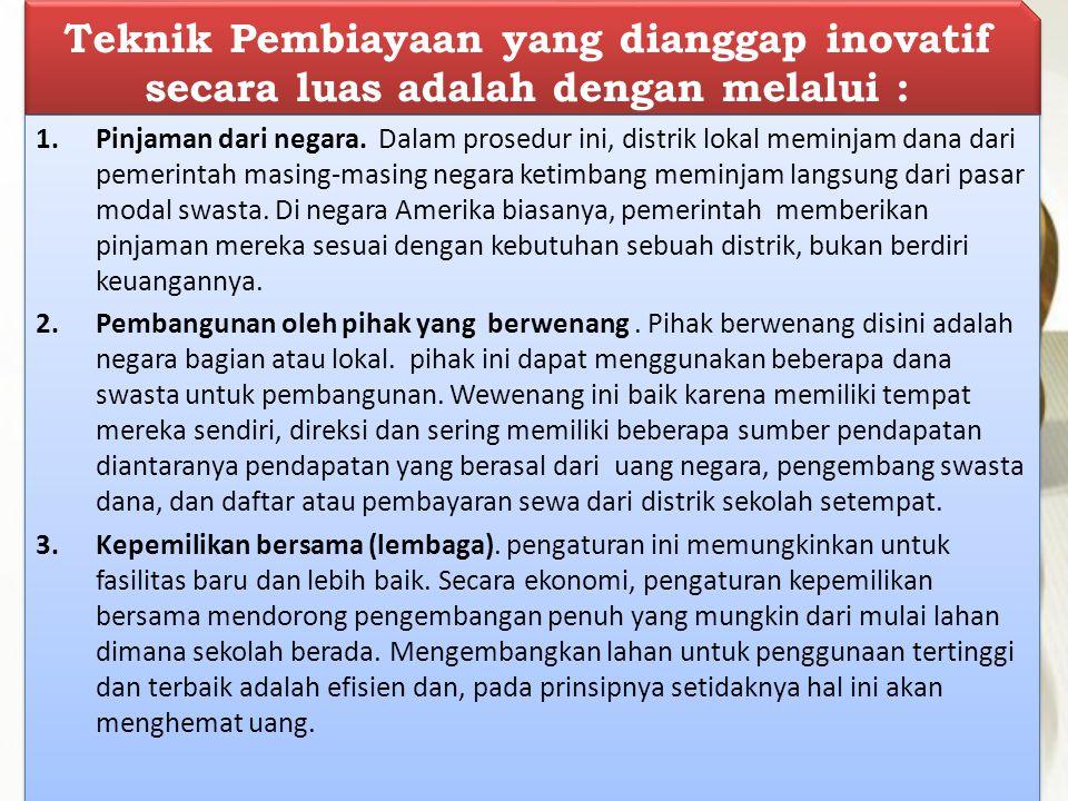 Teknik Pembiayaan yang dianggap inovatif secara luas adalah dengan melalui : 1.Pinjaman dari negara. Dalam prosedur ini, distrik lokal meminjam dana d