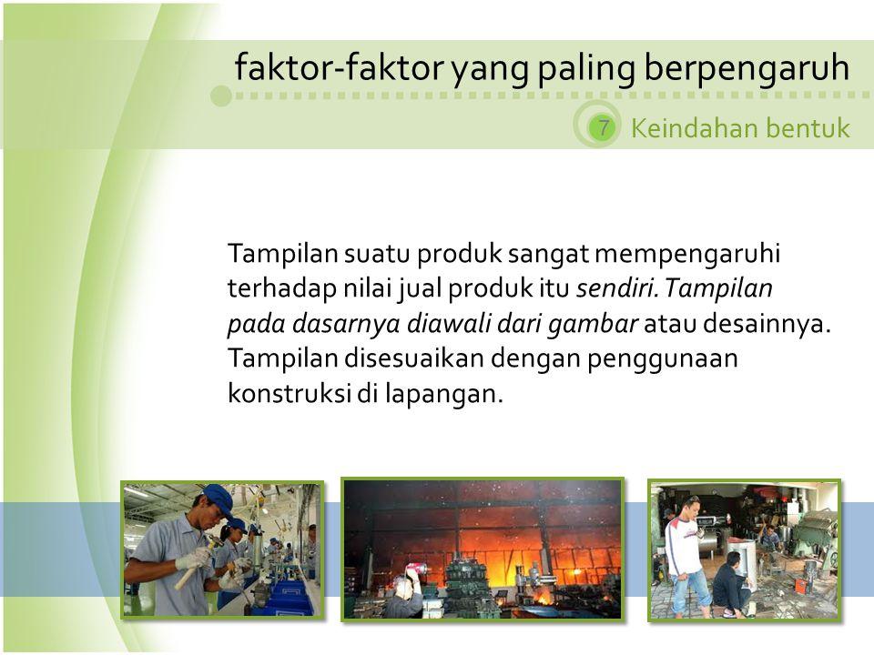 faktor-faktor yang paling berpengaruh Keindahan bentuk 7 Tampilan suatu produk sangat mempengaruhi terhadap nilai jual produk itu sendiri. Tampilan pa