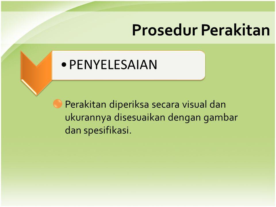 Prosedur Perakitan •PENYELESAIAN Perakitan diperiksa secara visual dan ukurannya disesuaikan dengan gambar dan spesifikasi.