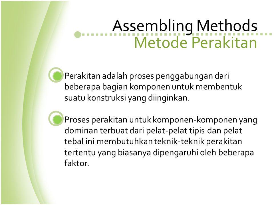 Assembling Methods Metode Perakitan Perakitan adalah proses penggabungan dari beberapa bagian komponen untuk membentuk suatu konstruksi yang diinginka