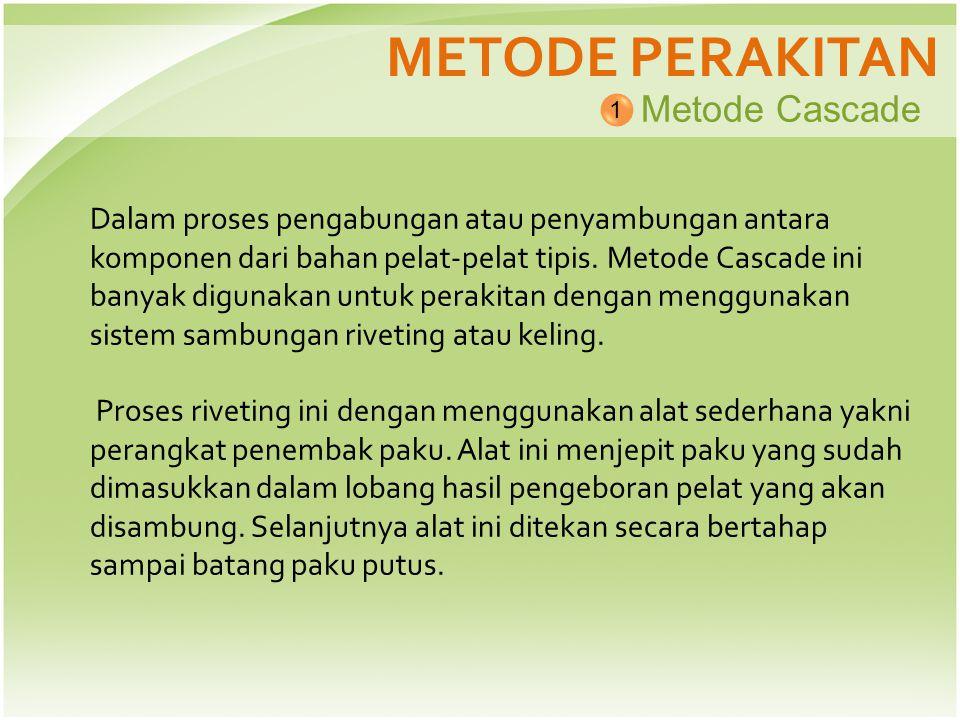 METODE PERAKITAN Metode Cascade 1 Dalam proses pengabungan atau penyambungan antara komponen dari bahan pelat-pelat tipis. Metode Cascade ini banyak d
