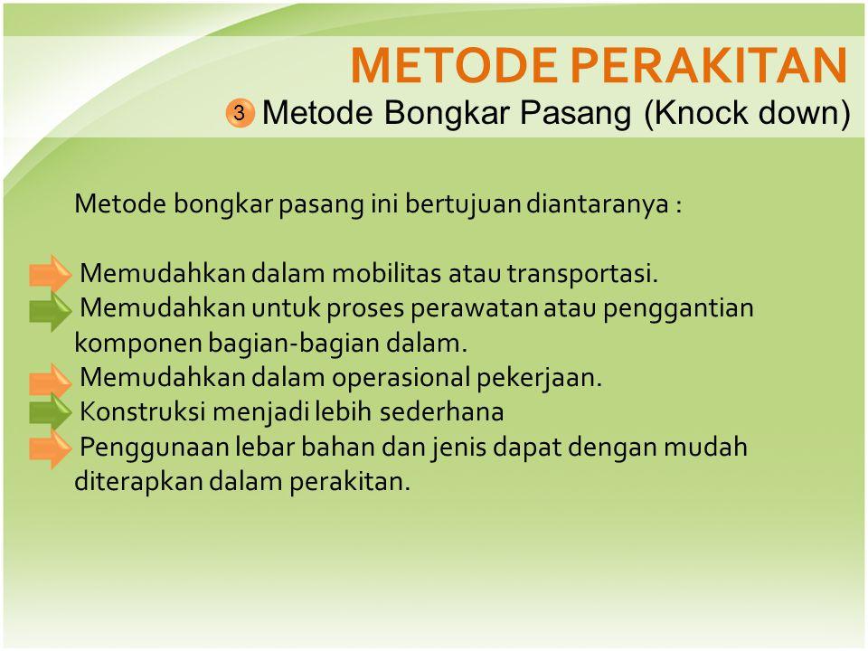 METODE PERAKITAN Metode Bongkar Pasang (Knock down) 3 Metode bongkar pasang ini bertujuan diantaranya : Memudahkan dalam mobilitas atau transportasi.