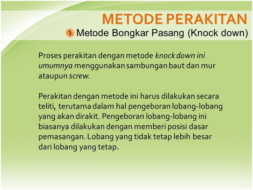 METODE PERAKITAN Metode Bongkar Pasang (Knock down) 3 Proses perakitan dengan metode knock down ini umumnya menggunakan sambungan baut dan mur ataupun