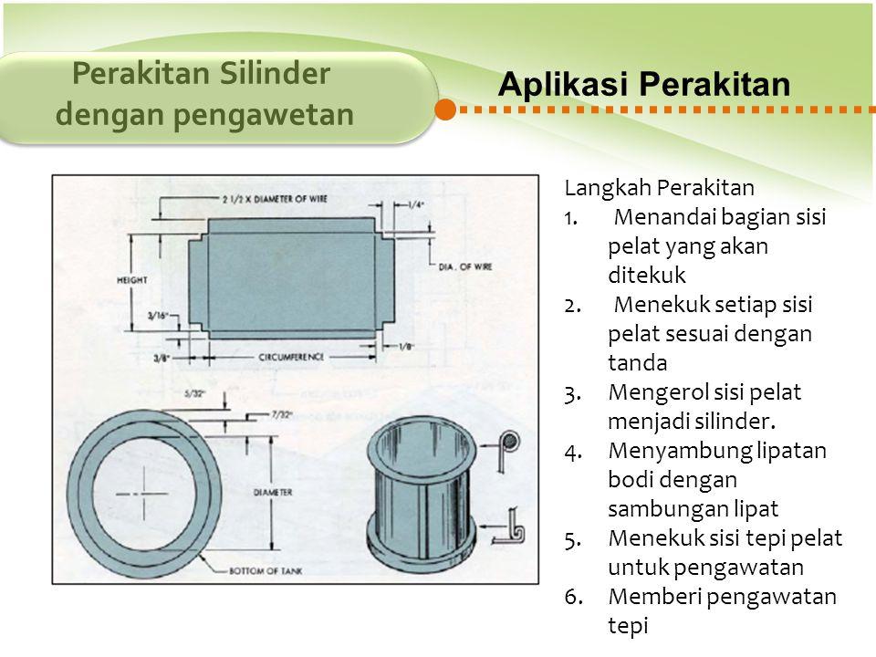Aplikasi Perakitan Perakitan Silinder dengan pengawetan Langkah Perakitan 1. Menandai bagian sisi pelat yang akan ditekuk 2. Menekuk setiap sisi pelat