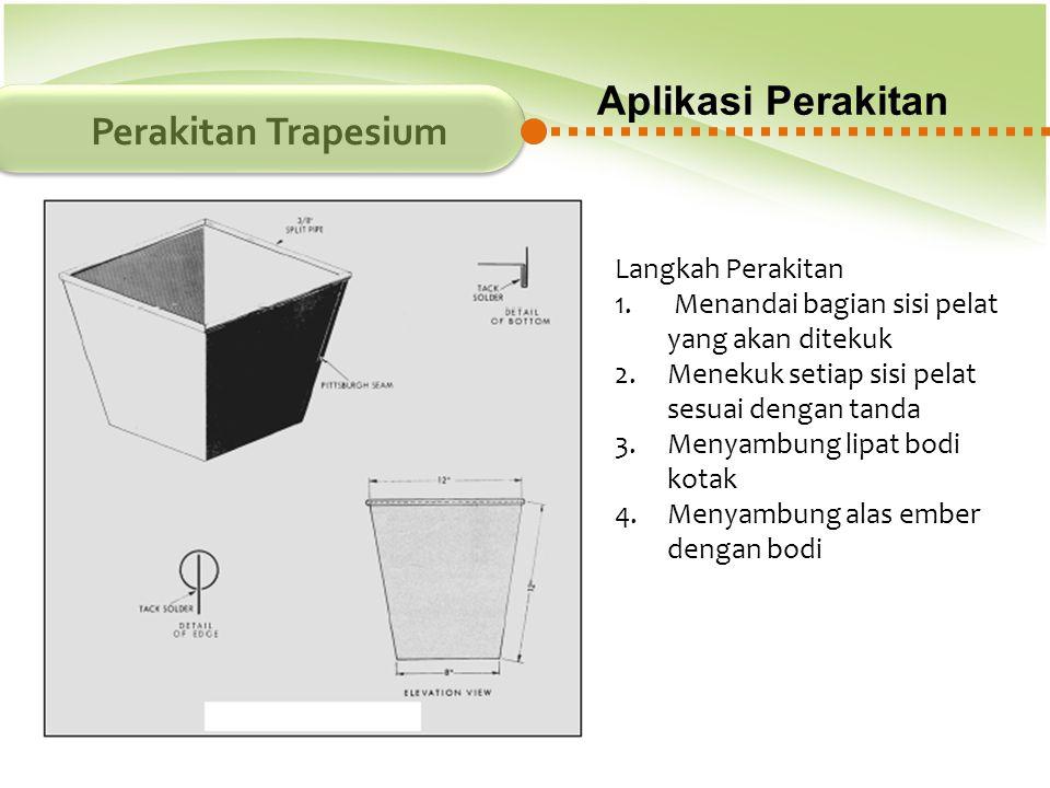 Aplikasi Perakitan Perakitan Trapesium Langkah Perakitan 1. Menandai bagian sisi pelat yang akan ditekuk 2.Menekuk setiap sisi pelat sesuai dengan tan