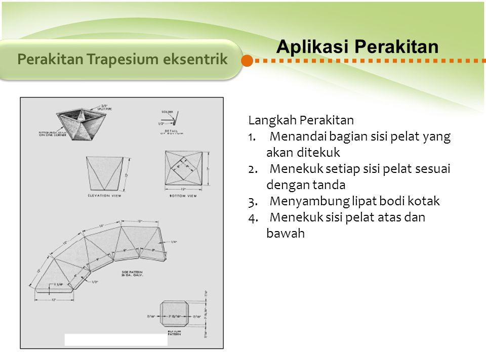 Aplikasi Perakitan Perakitan Trapesium eksentrik Langkah Perakitan 1. Menandai bagian sisi pelat yang akan ditekuk 2. Menekuk setiap sisi pelat sesuai