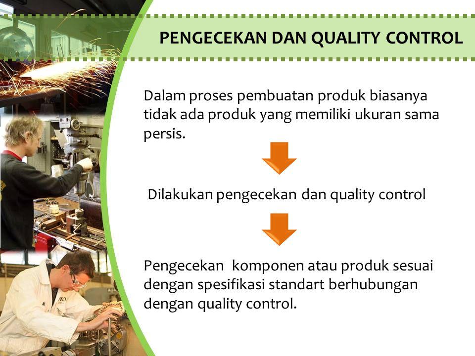 PENGECEKAN DAN QUALITY CONTROL Pengecekan komponen atau produk sesuai dengan spesifikasi standart berhubungan dengan quality control. Dalam proses pem