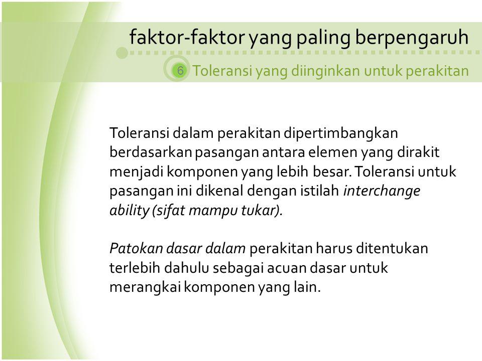 faktor-faktor yang paling berpengaruh Toleransi yang diinginkan untuk perakitan 6 Toleransi dalam perakitan dipertimbangkan berdasarkan pasangan antar
