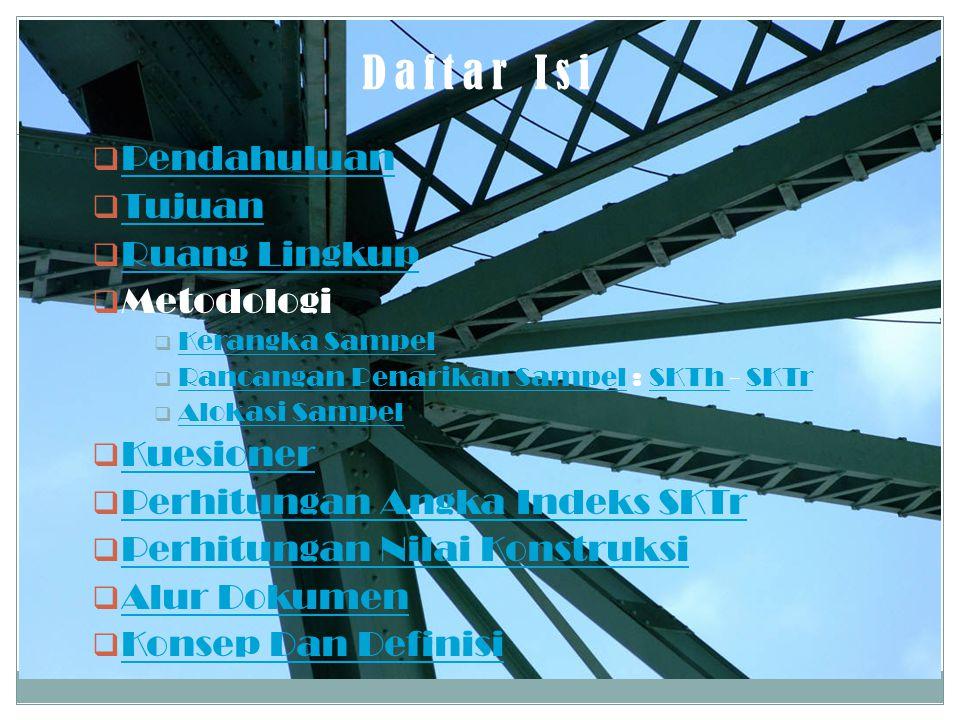 Daftar Isi  Pendahuluan Pendahuluan  Tujuan Tujuan  Ruang Lingkup Ruang Lingkup  Metodologi  Kerangka Sampel Kerangka Sampel  Rancangan Penarikan Sampel : SKTh - SKTr Rancangan Penarikan SampelSKTh SKTr  Alokasi Sampel Alokasi Sampel  Kuesioner Kuesioner  Perhitungan Angka Indeks SKTr Perhitungan Angka Indeks SKTr  Perhitungan Nilai Konstruksi Perhitungan Nilai Konstruksi  Alur Dokumen Alur Dokumen  Konsep Dan Definisi Konsep Dan Definisi