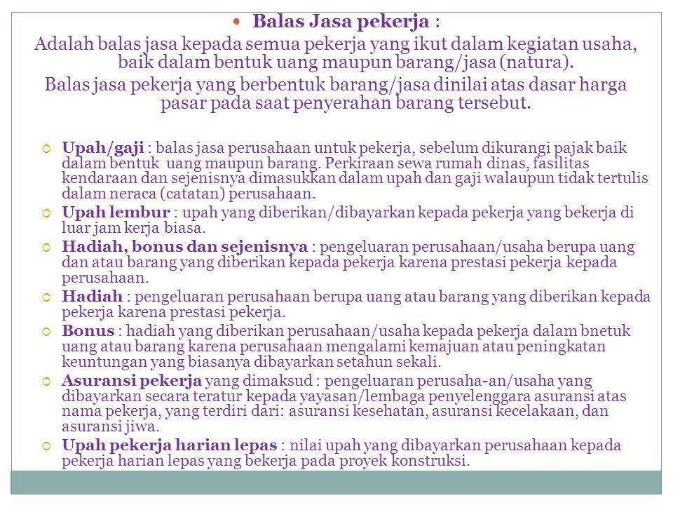  Balas Jasa pekerja : Adalah balas jasa kepada semua pekerja yang ikut dalam kegiatan usaha, baik dalam bentuk uang maupun barang/jasa (natura).