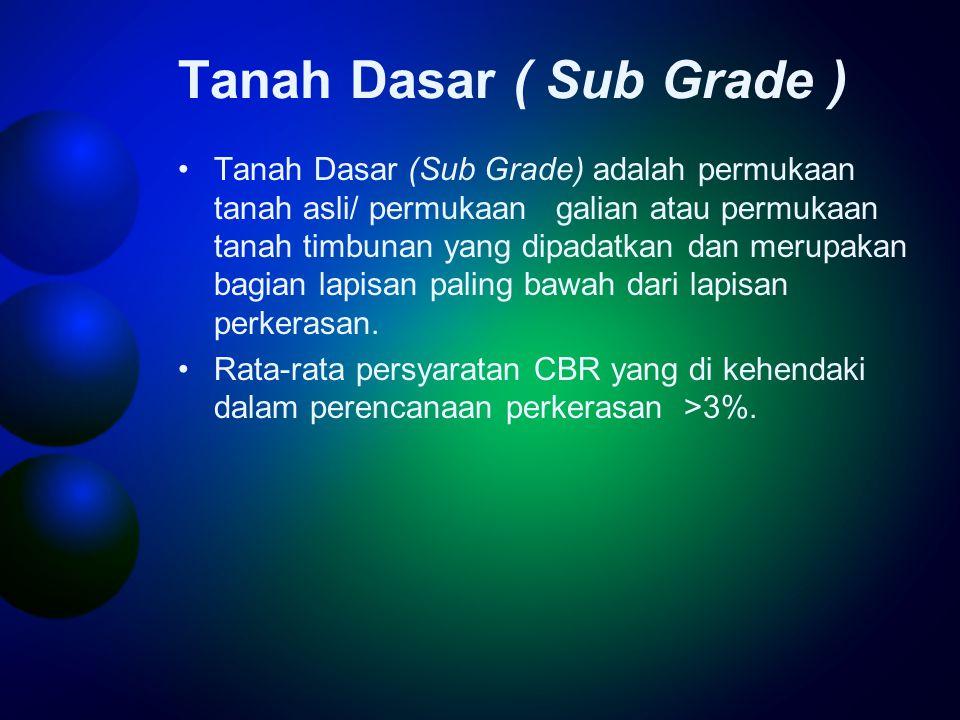 Tanah Dasar ( Sub Grade ) •Tanah Dasar (Sub Grade) adalah permukaan tanah asli/ permukaan galian atau permukaan tanah timbunan yang dipadatkan dan merupakan bagian lapisan paling bawah dari lapisan perkerasan.