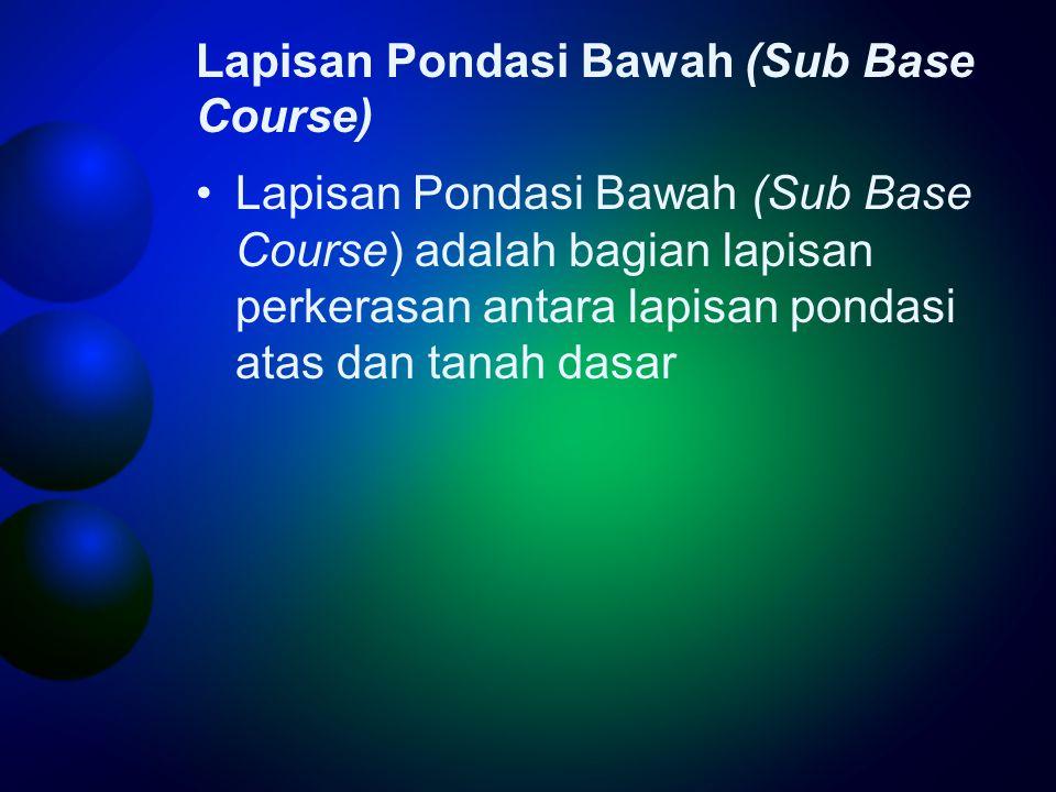 Lapisan Pondasi Bawah (Sub Base Course) •Lapisan Pondasi Bawah (Sub Base Course) adalah bagian lapisan perkerasan antara lapisan pondasi atas dan tanah dasar