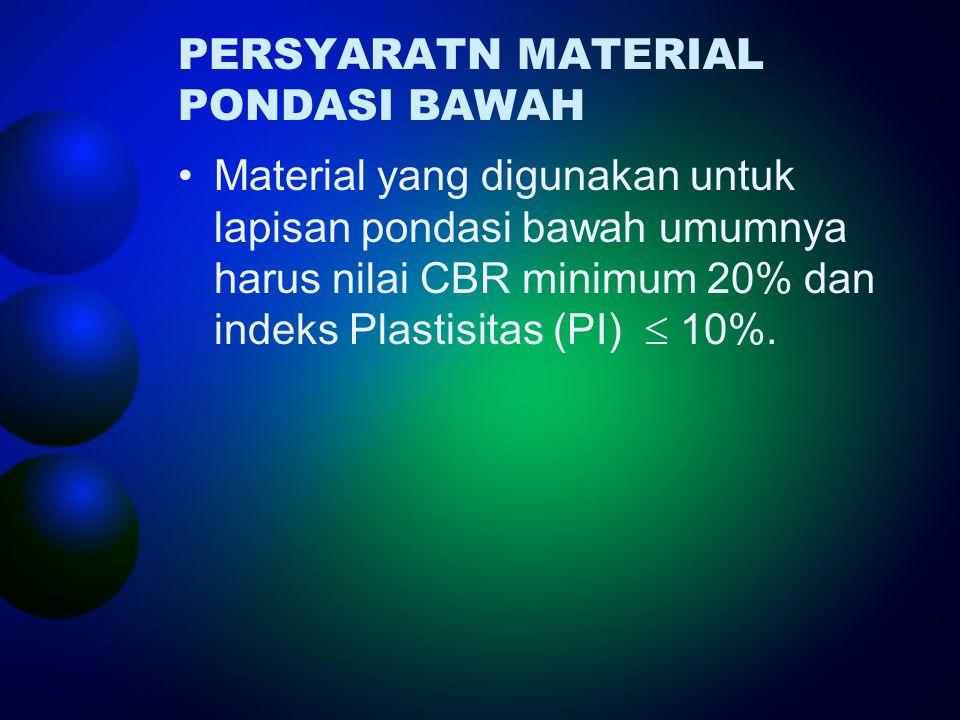 PERSYARATN MATERIAL PONDASI BAWAH •Material yang digunakan untuk lapisan pondasi bawah umumnya harus nilai CBR minimum 20% dan indeks Plastisitas (PI)  10%.