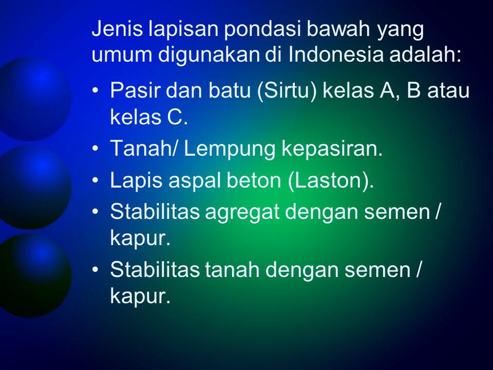 Jenis lapisan pondasi bawah yang umum digunakan di Indonesia adalah: •Pasir dan batu (Sirtu) kelas A, B atau kelas C.