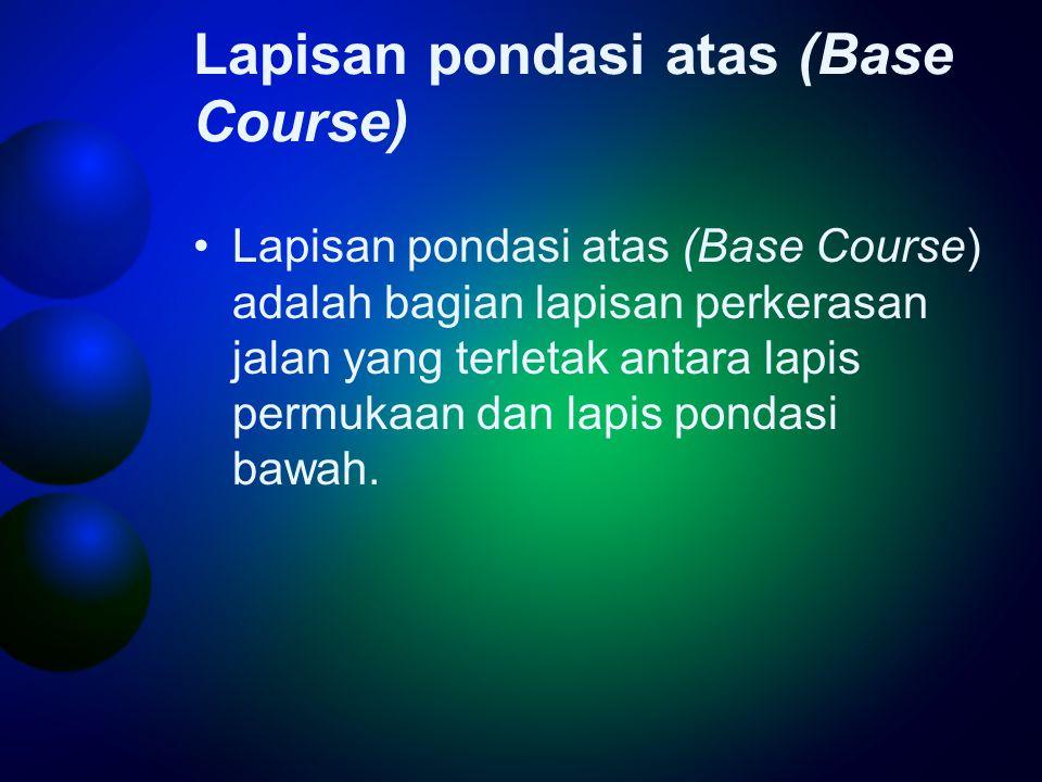 Lapisan pondasi atas (Base Course) •Lapisan pondasi atas (Base Course) adalah bagian lapisan perkerasan jalan yang terletak antara lapis permukaan dan lapis pondasi bawah.