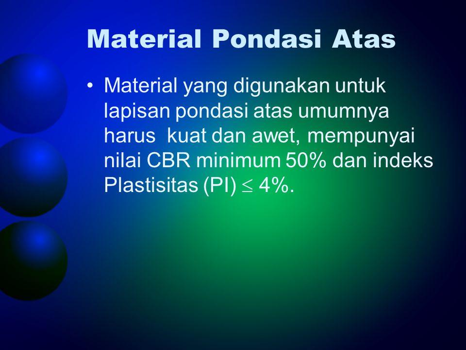 Material Pondasi Atas •Material yang digunakan untuk lapisan pondasi atas umumnya harus kuat dan awet, mempunyai nilai CBR minimum 50% dan indeks Plastisitas (PI)  4%.