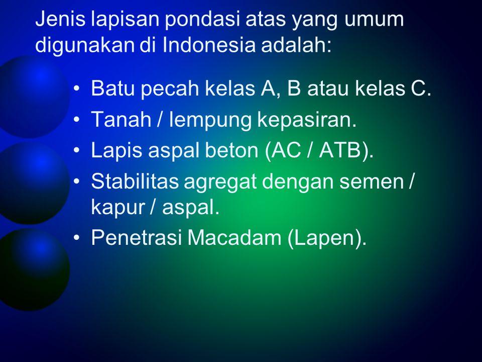 Jenis lapisan pondasi atas yang umum digunakan di Indonesia adalah: •Batu pecah kelas A, B atau kelas C.