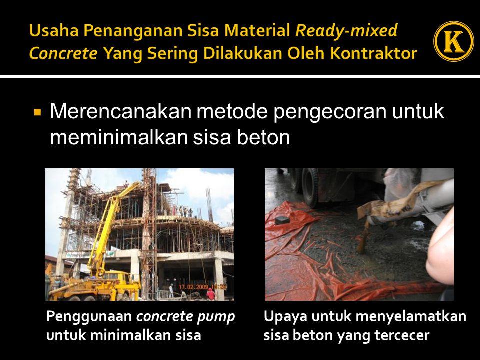  Merencanakan metode pengecoran untuk meminimalkan sisa beton Penggunaan concrete pump untuk minimalkan sisa Upaya untuk menyelamatkan sisa beton yang tercecer K