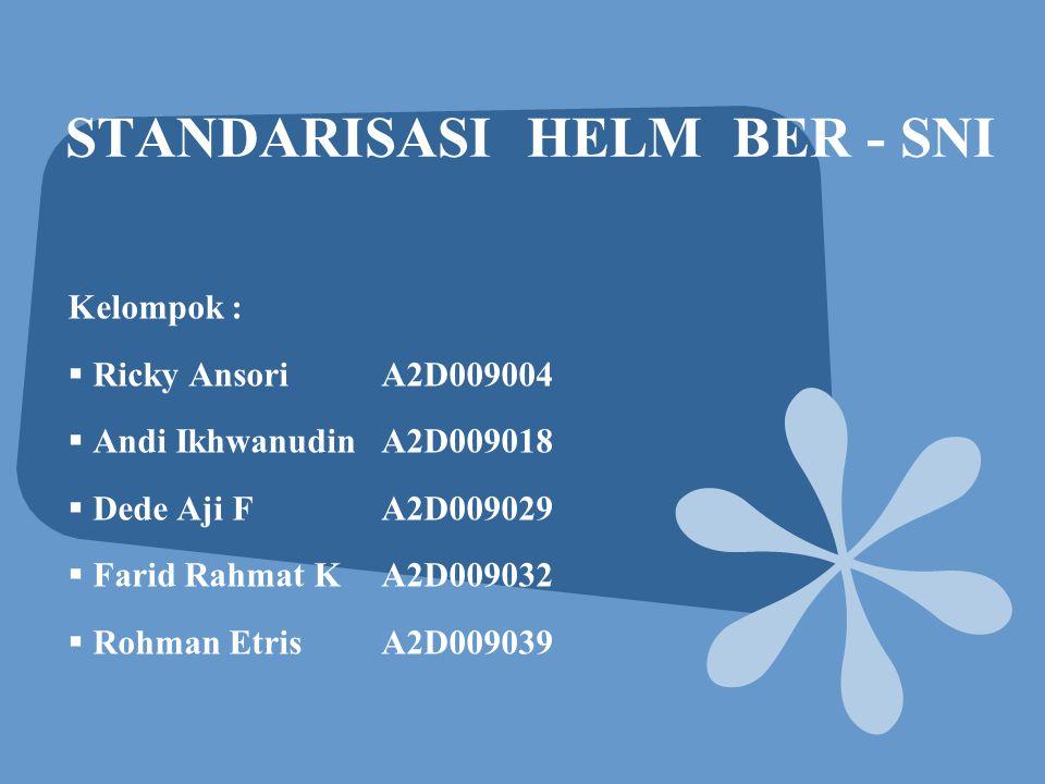 STANDARISASI HELM BER - SNI Kelompok :  Ricky AnsoriA2D009004  Andi IkhwanudinA2D009018  Dede Aji FA2D009029  Farid Rahmat KA2D009032  Rohman EtrisA2D009039