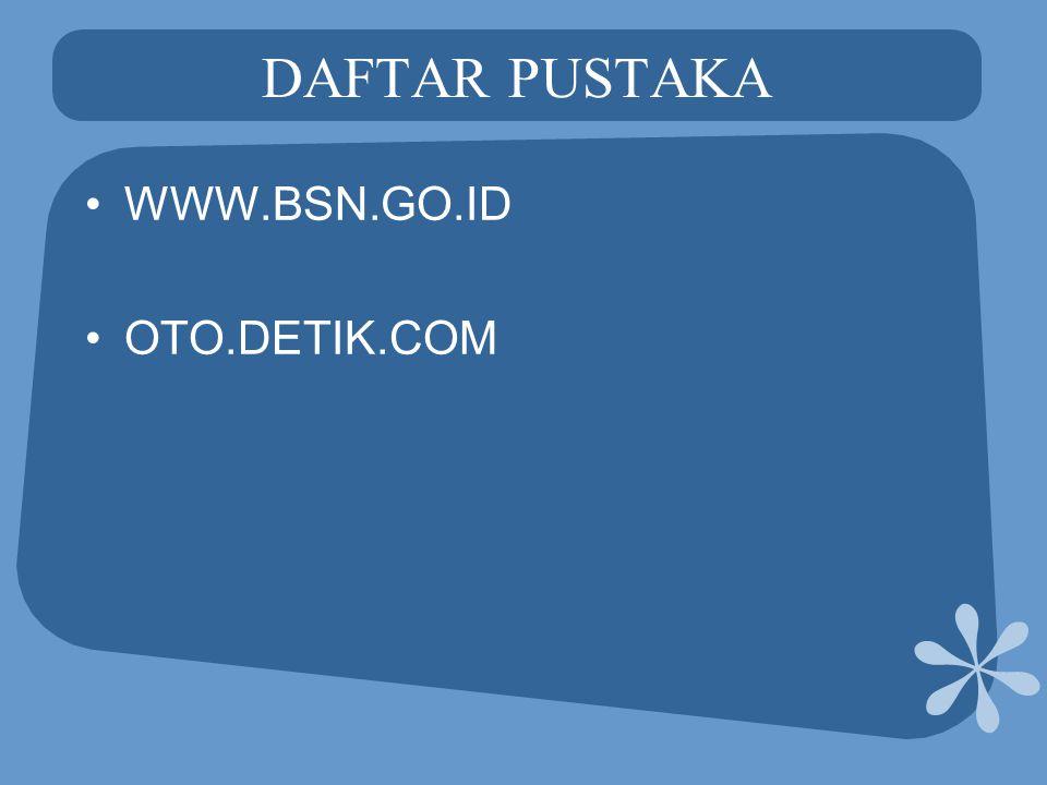 DAFTAR PUSTAKA •WWW.BSN.GO.ID •OTO.DETIK.COM