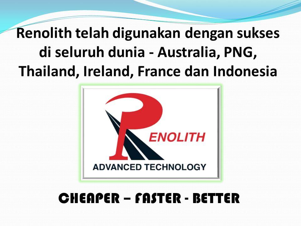 Renolith telah digunakan dengan sukses di seluruh dunia - Australia, PNG, Thailand, Ireland, France dan Indonesia CHEAPER – FASTER - BETTER