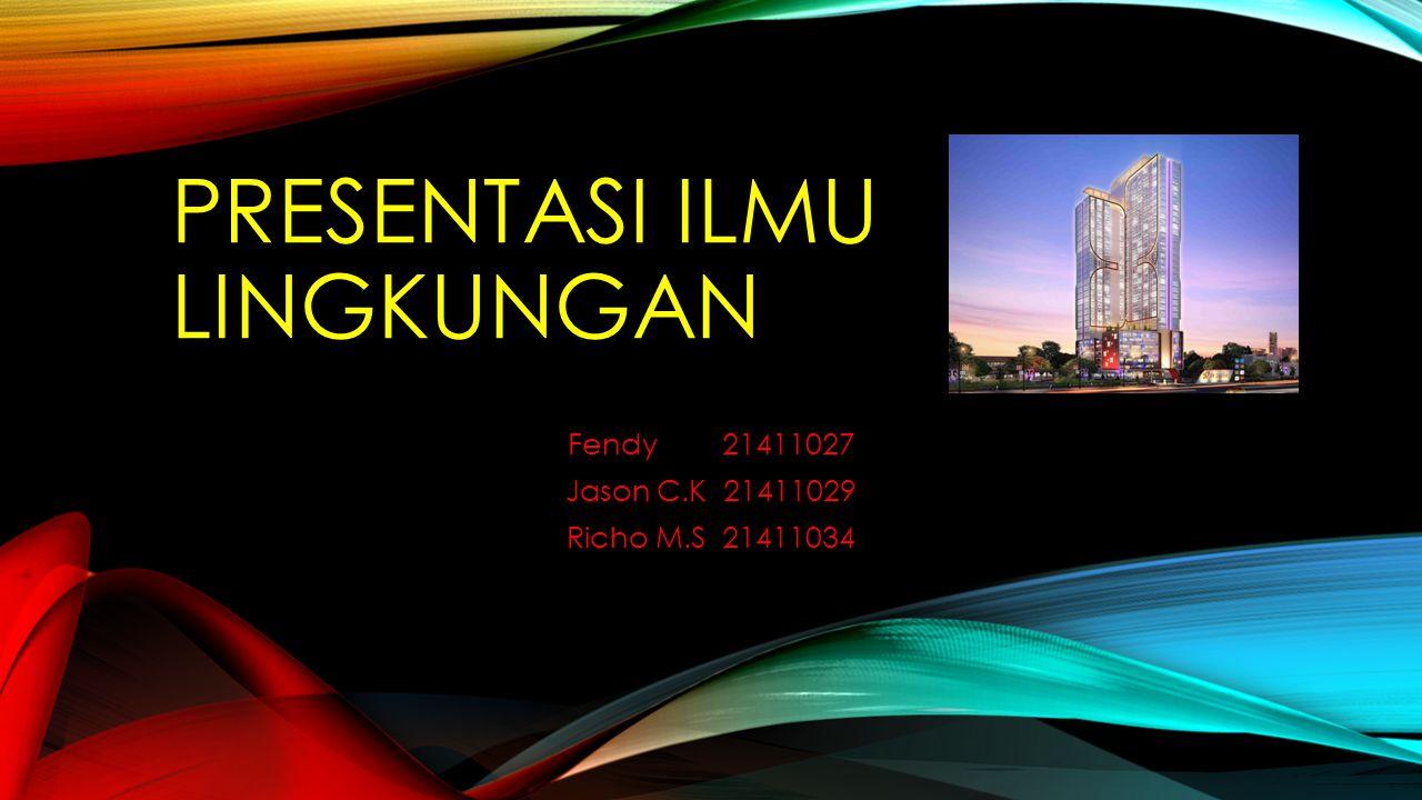 PRESENTASI ILMU LINGKUNGAN Fendy 21411027 Jason C.K 21411029 Richo M.S 21411034