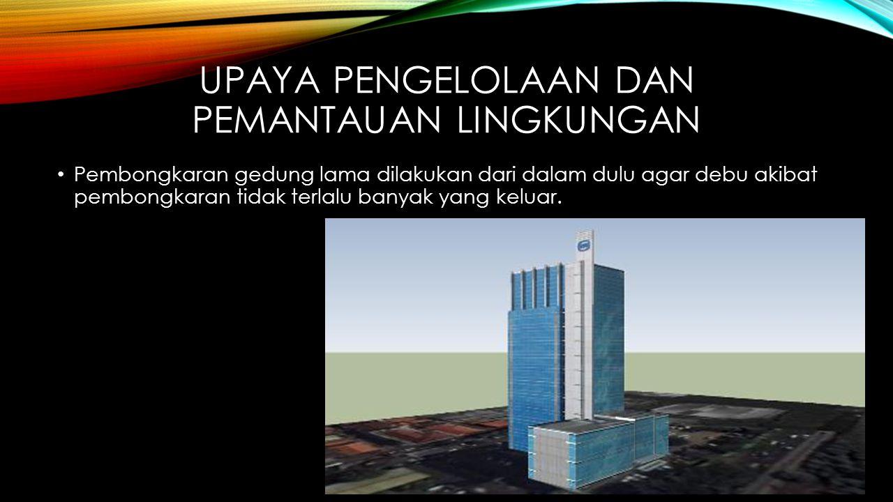 UPAYA PENGELOLAAN DAN PEMANTAUAN LINGKUNGAN • Pembongkaran gedung lama dilakukan dari dalam dulu agar debu akibat pembongkaran tidak terlalu banyak ya