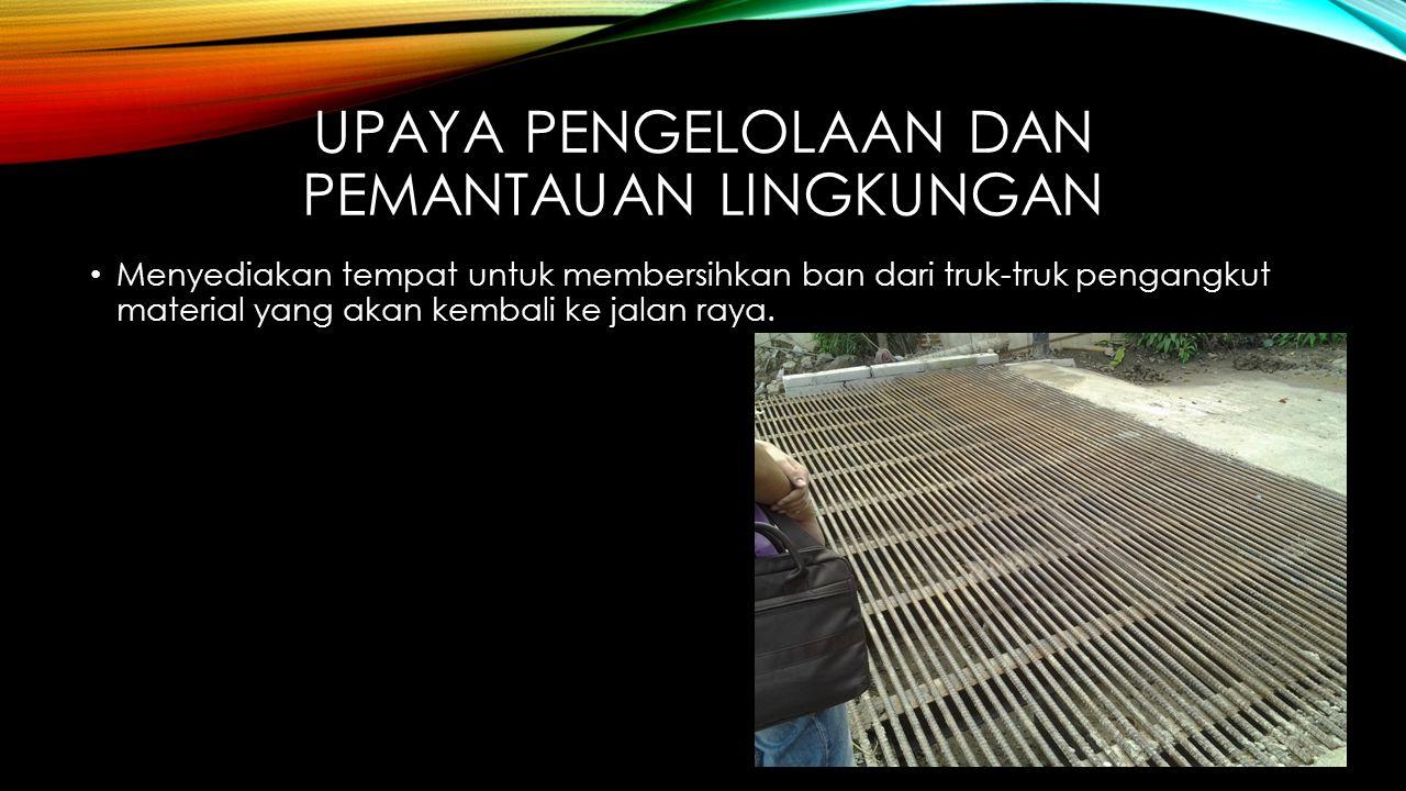 UPAYA PENGELOLAAN DAN PEMANTAUAN LINGKUNGAN • Menyediakan tempat untuk membersihkan ban dari truk-truk pengangkut material yang akan kembali ke jalan