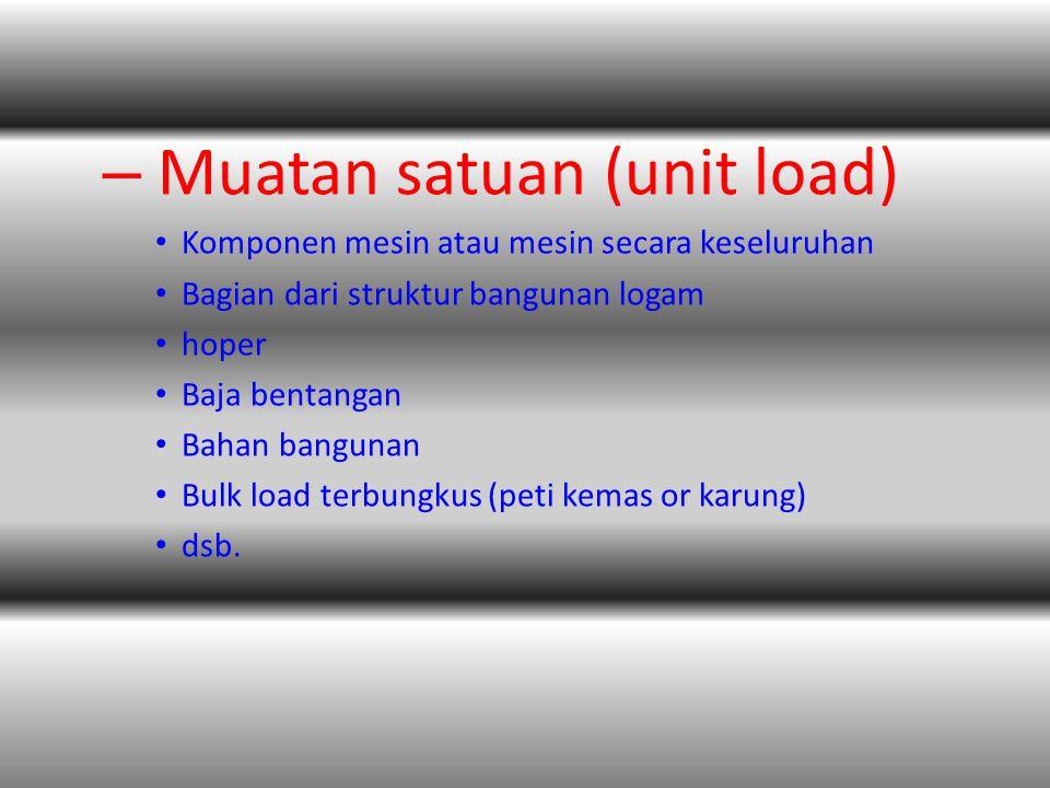 – Muatan satuan (unit load) • Komponen mesin atau mesin secara keseluruhan • Bagian dari struktur bangunan logam • hoper • Baja bentangan • Bahan bangunan • Bulk load terbungkus (peti kemas or karung) • dsb.