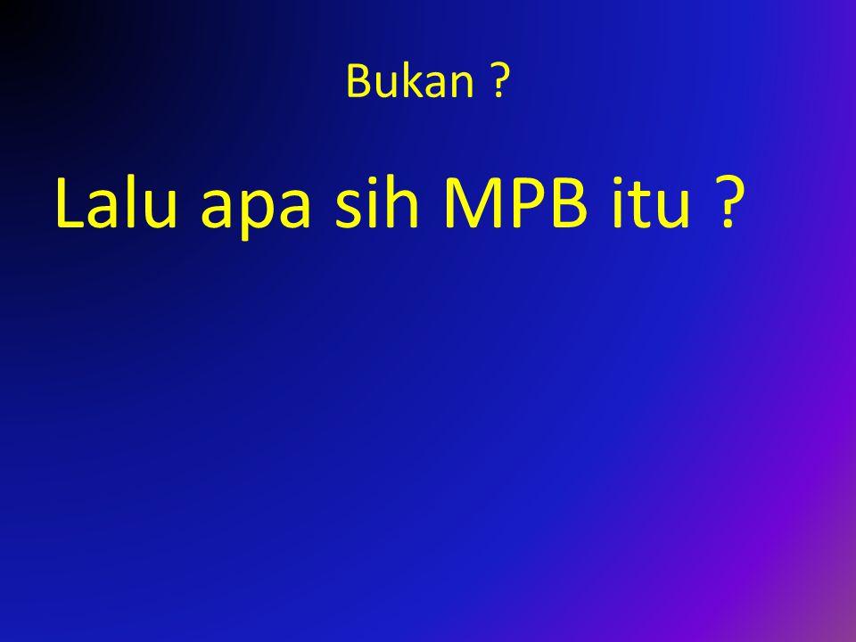 Bukan ? Lalu apa sih MPB itu ?
